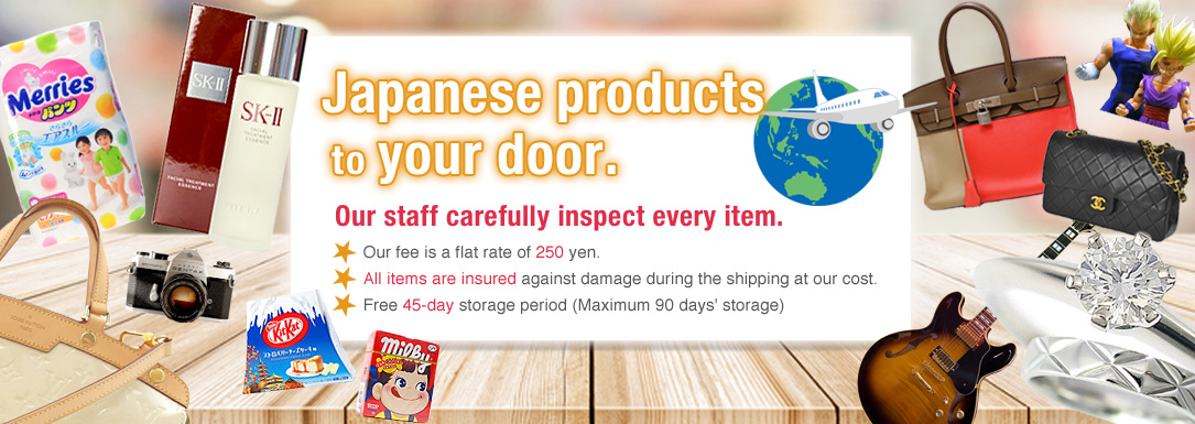 Japanese products to your door. Our staff carefully inspect every item. Our fee is a flat rate of 250 yen. All items are insured against damage during the shipping at our cost. Free 45-day storage period(Maximum 90 days' storage)